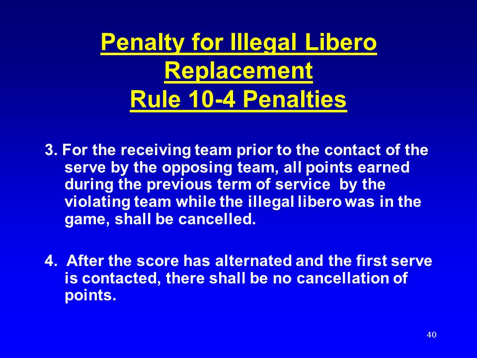 39 Penalty for Illegal Libero Replacement Rule 10-4 Penalties 1.Uneccesary delay is charged to the offending team when an illegal libero replacement t