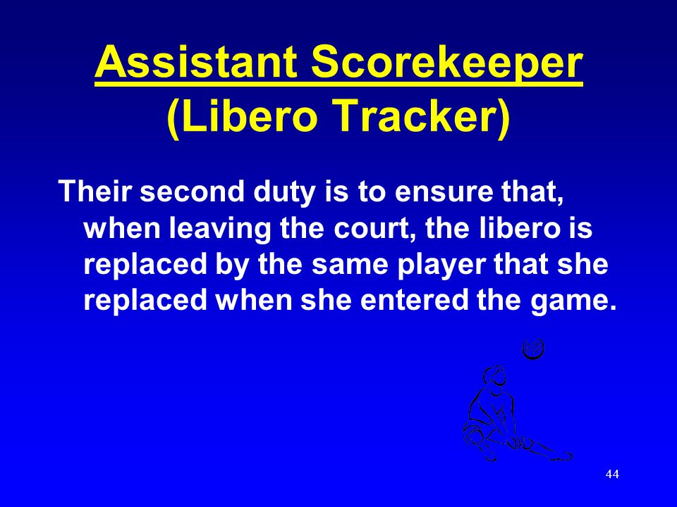 43 Assistant Scorekeeper (Libero Tracker) Their first duty is to ensure that once the libero is replaced, at least one rally (live ball & dead ball) t