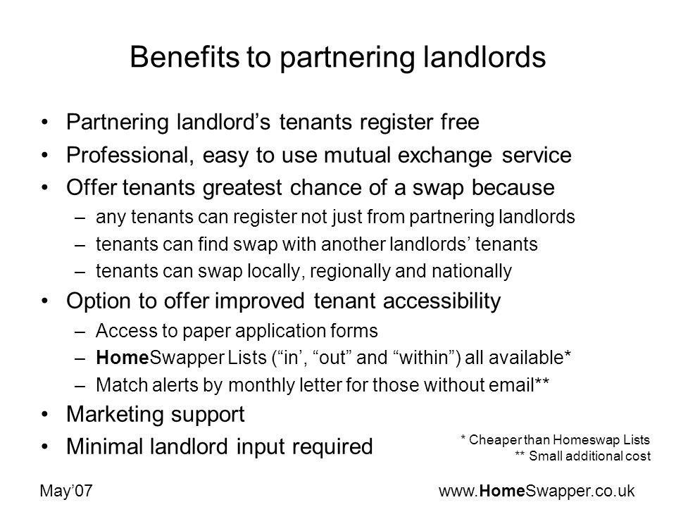 www.HomeSwapper.co.ukMay07 Benefits to partnering landlords Partnering landlords tenants register free Professional, easy to use mutual exchange servi