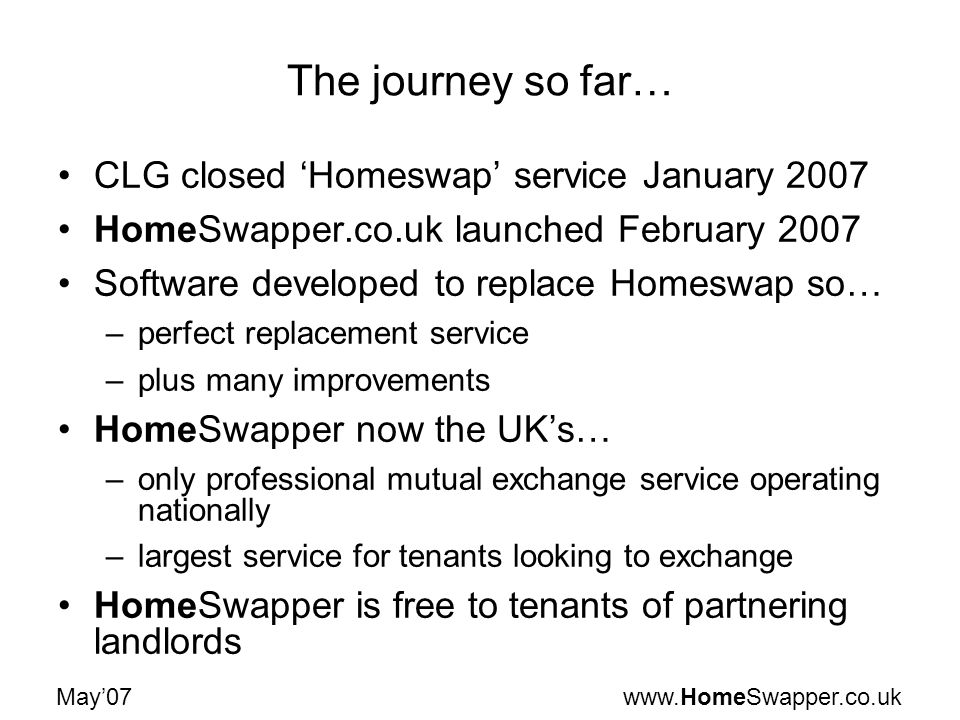 www.HomeSwapper.co.ukMay07 The journey so far… CLG closed Homeswap service January 2007 HomeSwapper.co.uk launched February 2007 Software developed to