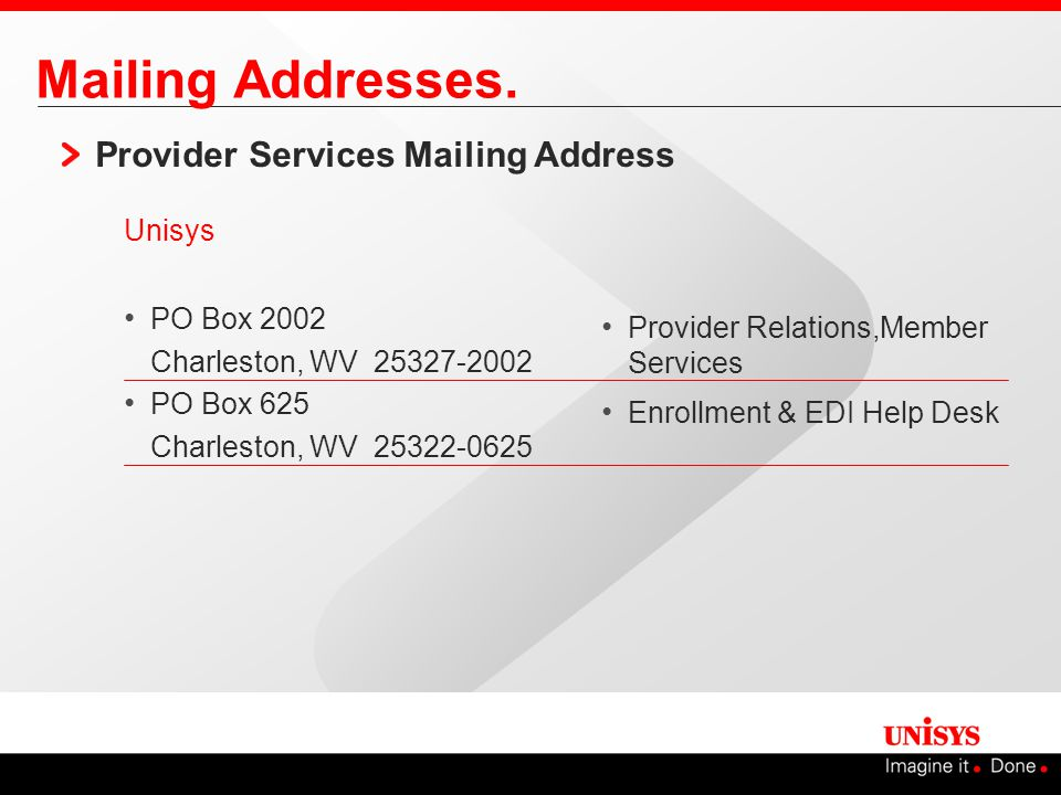Mailing Addresses. Provider Services Mailing Address Unisys PO Box 2002 Charleston, WV 25327-2002 PO Box 625 Charleston, WV 25322-0625 Provider Relati