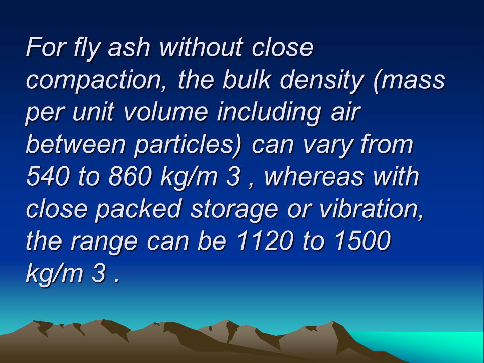 For fly ash without close compaction, the bulk density (mass per unit volume including air between particles) can vary from 540 to 860 kg/m 3, whereas