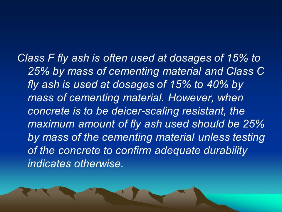 Class F fly ash is often used at dosages of 15% to 25% by mass of cementing material and Class C fly ash is used at dosages of 15% to 40% by mass of c