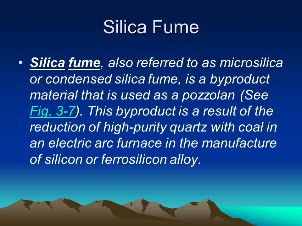 Silica Fume Silica fume, also referred to as microsilica or condensed silica fume, is a byproduct material that is used as a pozzolan (See Fig. 3-7).