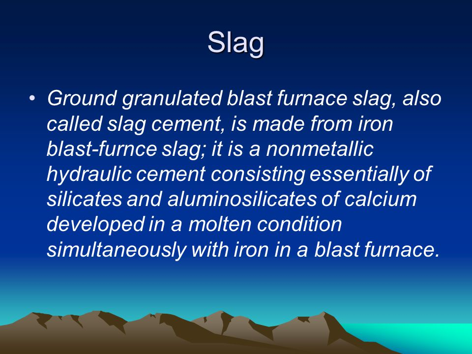 Slag Ground granulated blast furnace slag, also called slag cement, is made from iron blast-furnce slag; it is a nonmetallic hydraulic cement consisti
