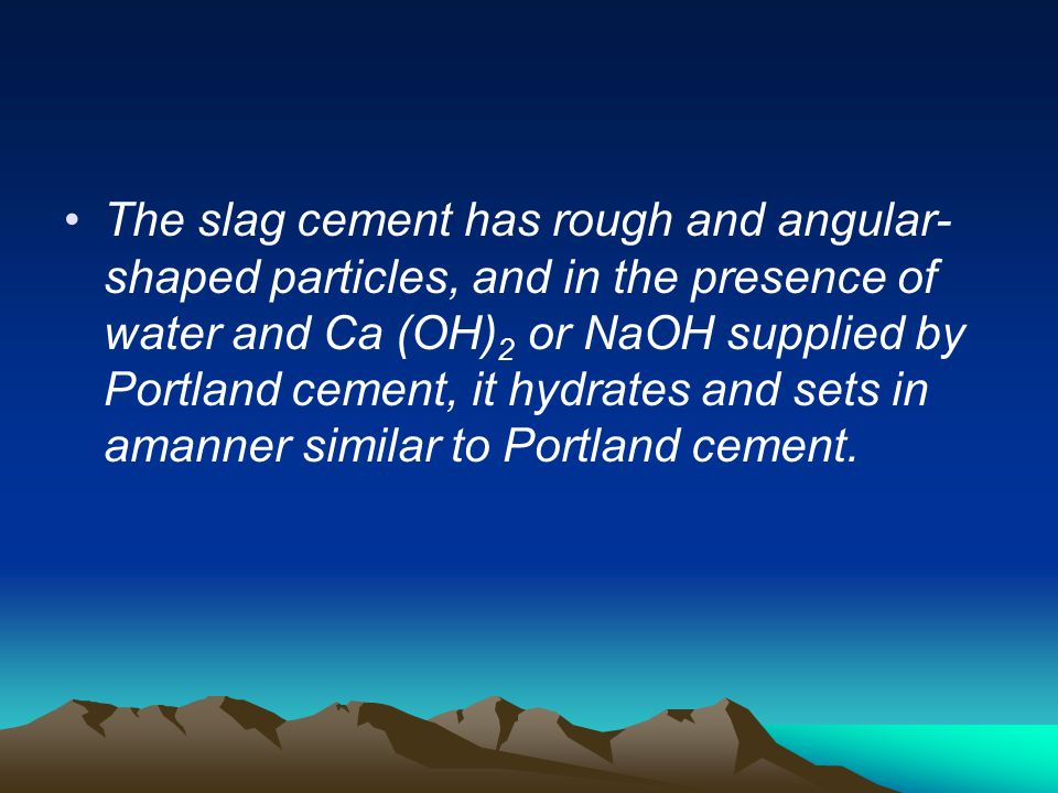 The slag cement has rough and angular- shaped particles, and in the presence of water and Ca (OH) 2 or NaOH supplied by Portland cement, it hydrates a