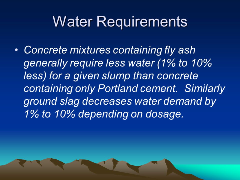 Water Requirements Concrete mixtures containing fly ash generally require less water (1% to 10% less) for a given slump than concrete containing only
