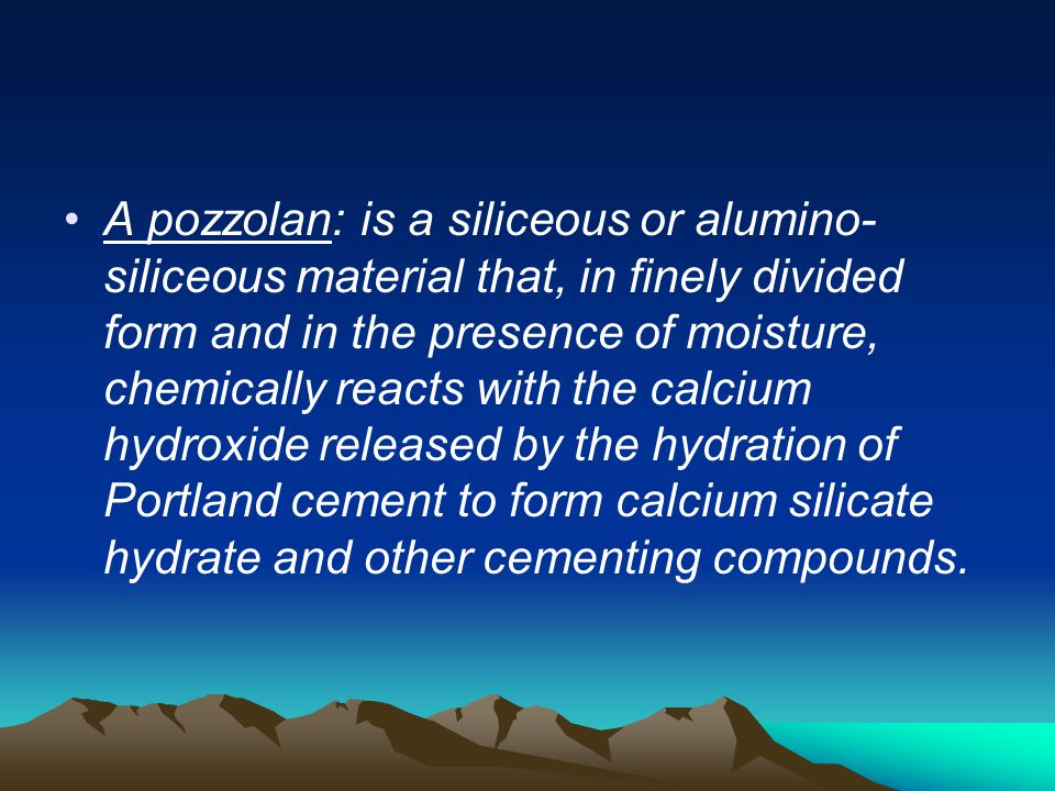 A pozzolan: is a siliceous or alumino- siliceous material that, in finely divided form and in the presence of moisture, chemically reacts with the cal