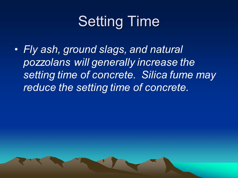Setting Time Fly ash, ground slags, and natural pozzolans will generally increase the setting time of concrete. Silica fume may reduce the setting tim