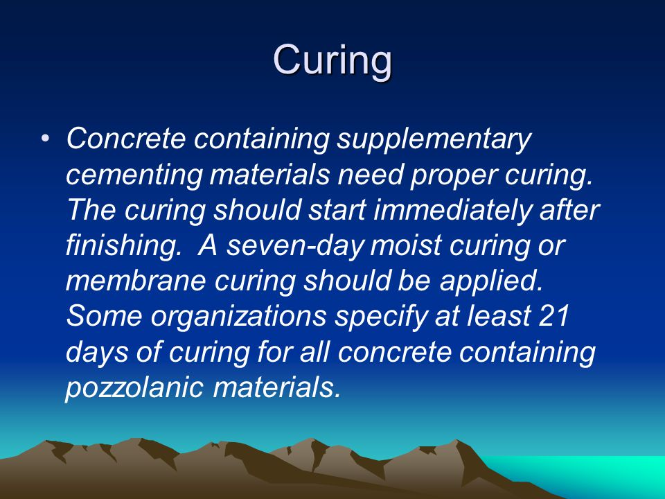 Curing Concrete containing supplementary cementing materials need proper curing. The curing should start immediately after finishing. A seven-day mois