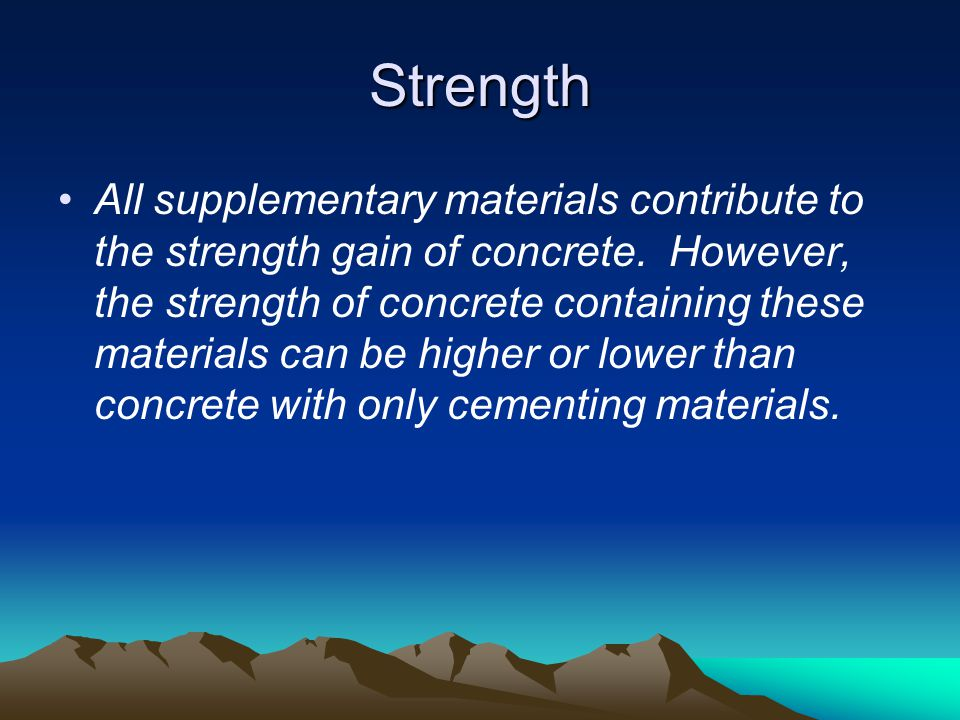 Strength All supplementary materials contribute to the strength gain of concrete. However, the strength of concrete containing these materials can be