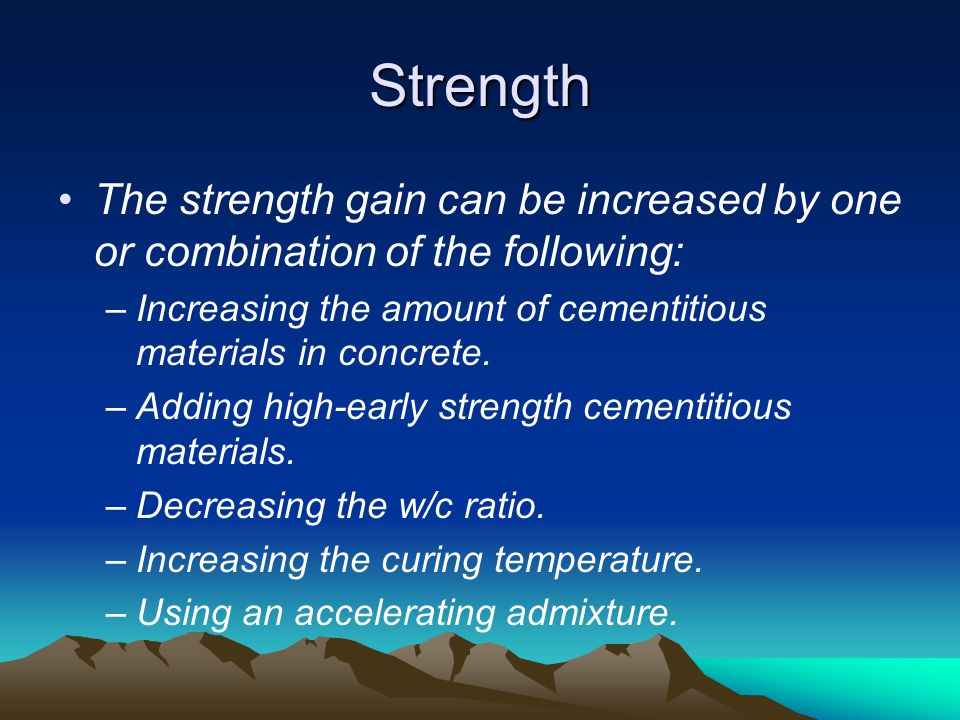 Strength The strength gain can be increased by one or combination of the following: –Increasing the amount of cementitious materials in concrete. –Add