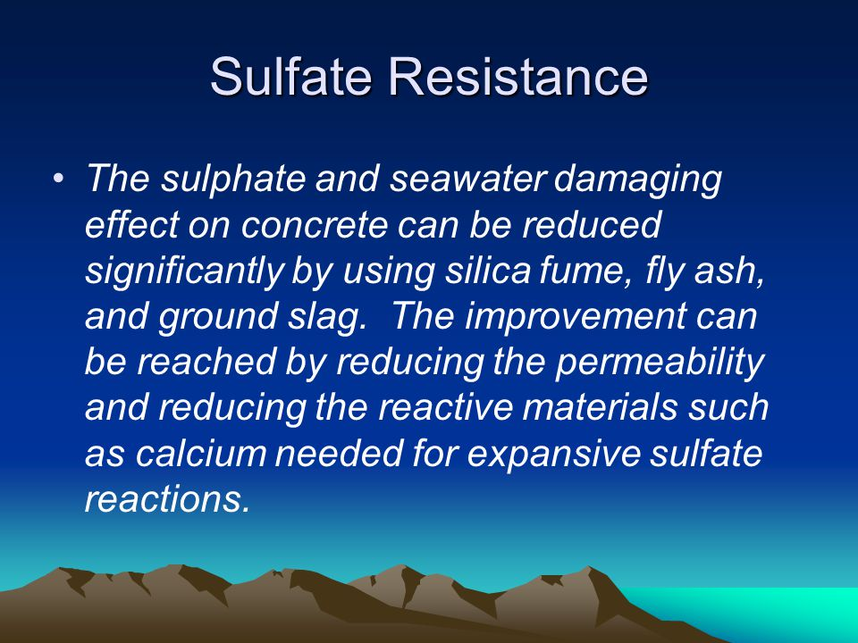 Sulfate Resistance The sulphate and seawater damaging effect on concrete can be reduced significantly by using silica fume, fly ash, and ground slag.