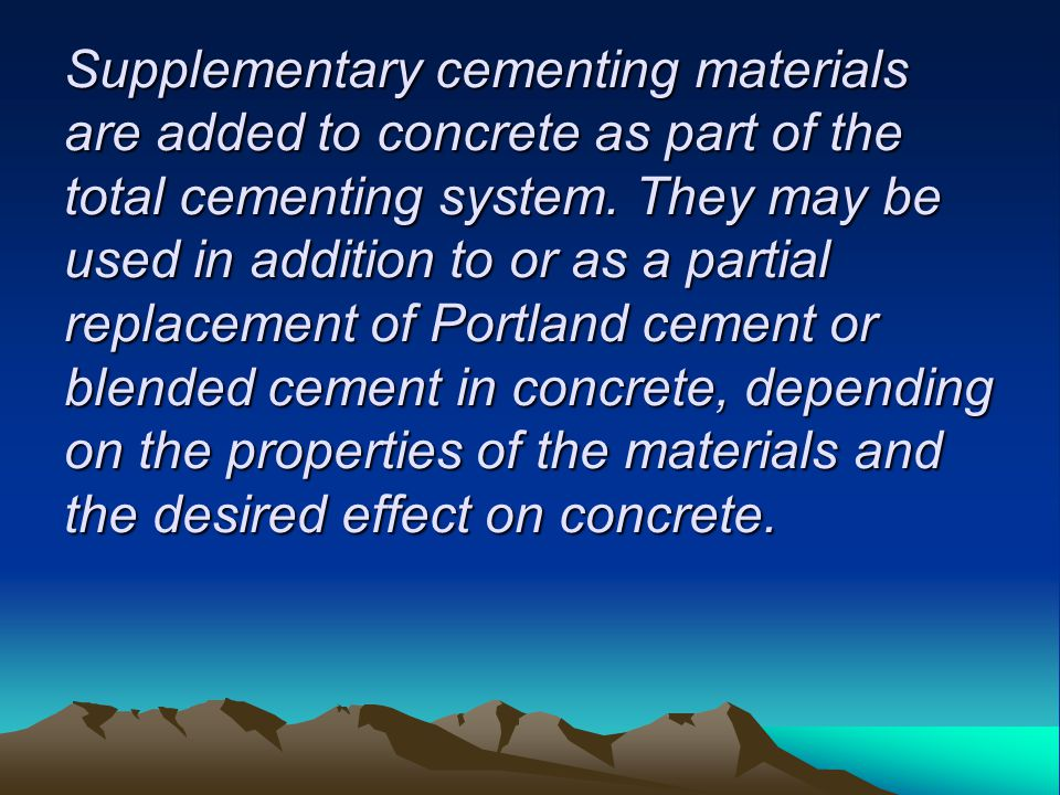 Supplementary cementing materials are added to concrete as part of the total cementing system. They may be used in addition to or as a partial replace