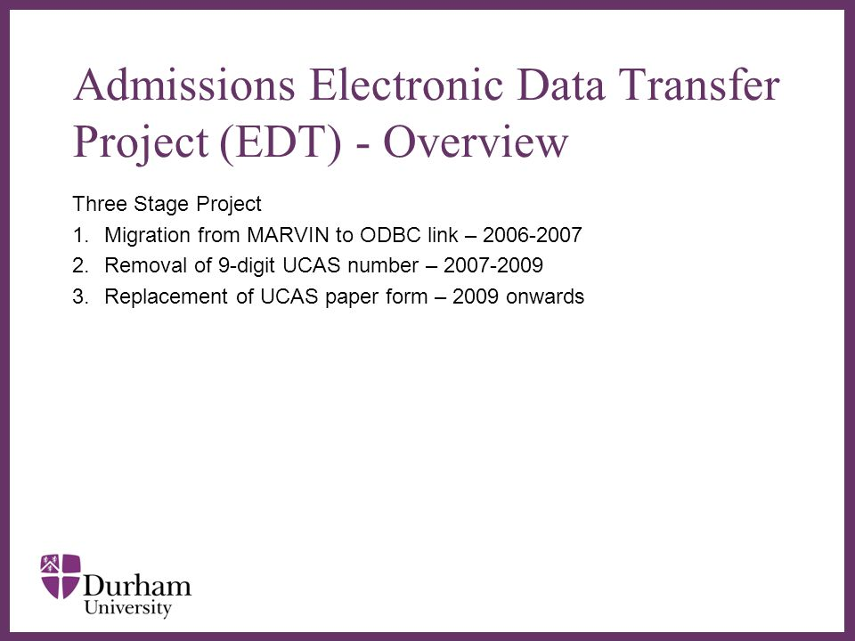 EDT Stage One Communication with UCAS Stage Completed October 2007 Benefits to changes: –Increase in data available –Greater statistical reporting –Ability to process applications