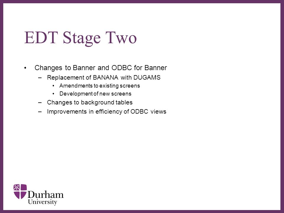 EDT Stage Two Replacement of DUCOBAS –Letter Generation Automatic generation One click printing Recording of letters sent and re-print facility Easy creation and amendment of letters –Departmental Decision Sheet Replacement for Pink Offer Forms Incorporates Contextual information Sheet Additional boxes for completion –GCSE score –Reason for Decision