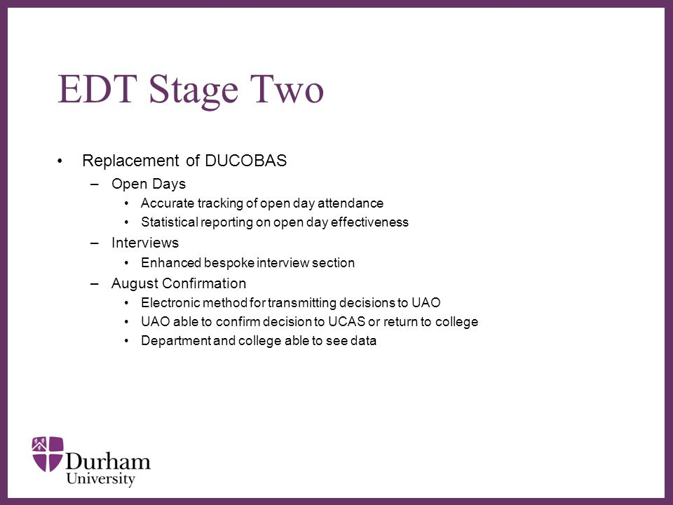 EDT Stage Two Replacement of DUCOBAS –Open Days Accurate tracking of open day attendance Statistical reporting on open day effectiveness –Interviews Enhanced bespoke interview section –August Confirmation Electronic method for transmitting decisions to UAO UAO able to confirm decision to UCAS or return to college Department and college able to see data