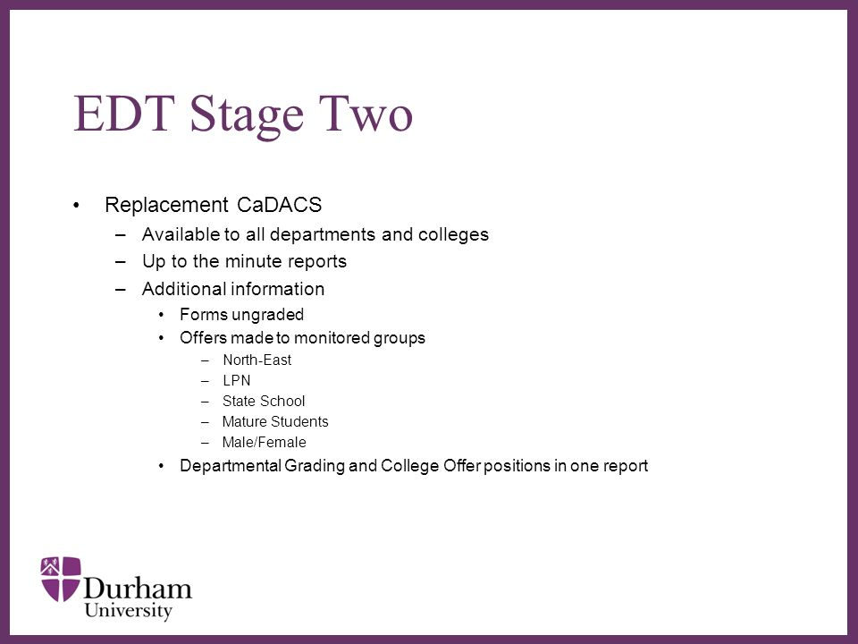EDT Stage Two Replacement CaDACS –Available to all departments and colleges –Up to the minute reports –Additional information Forms ungraded Offers made to monitored groups –North-East –LPN –State School –Mature Students –Male/Female Departmental Grading and College Offer positions in one report