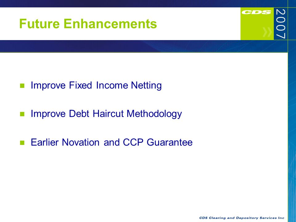 Future Enhancements Improve Fixed Income Netting Improve Debt Haircut Methodology Earlier Novation and CCP Guarantee