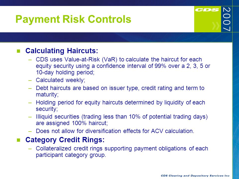 Payment Risk Controls Calculating Haircuts: –CDS uses Value-at-Risk (VaR) to calculate the haircut for each equity security using a confidence interval of 99% over a 2, 3, 5 or 10-day holding period; –Calculated weekly; –Debt haircuts are based on issuer type, credit rating and term to maturity; –Holding period for equity haircuts determined by liquidity of each security; –Illiquid securities (trading less than 10% of potential trading days) are assigned 100% haircut; –Does not allow for diversification effects for ACV calculation.
