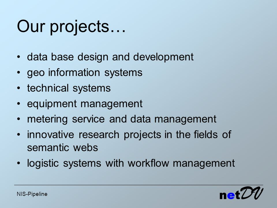 NIS-Pipeline Our projects… data base design and development geo information systems technical systems equipment management metering service and data management innovative research projects in the fields of semantic webs logistic systems with workflow management