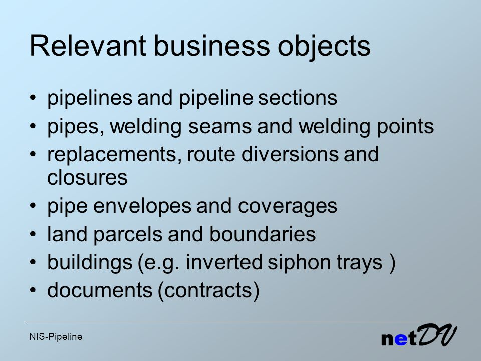 NIS-Pipeline Relevant business objects pipelines and pipeline sections pipes, welding seams and welding points replacements, route diversions and closures pipe envelopes and coverages land parcels and boundaries buildings (e.g.