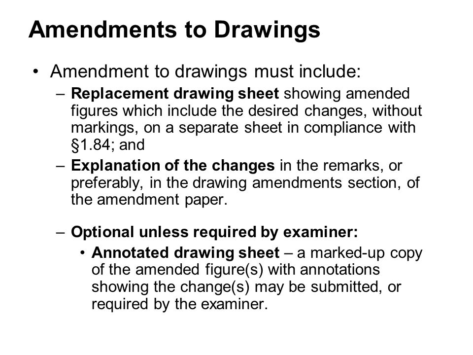 Amendment to drawings must include: –Replacement drawing sheet showing amended figures which include the desired changes, without markings, on a separate sheet in compliance with §1.84; and –Explanation of the changes in the remarks, or preferably, in the drawing amendments section, of the amendment paper.