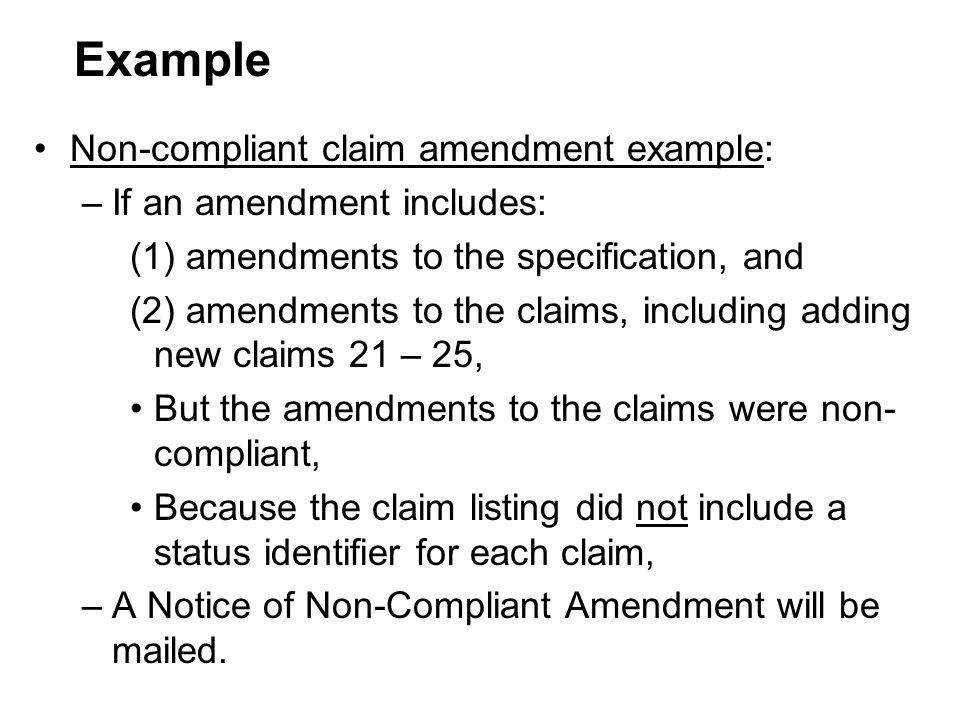 Non-compliant claim amendment example: –If an amendment includes: (1) amendments to the specification, and (2) amendments to the claims, including adding new claims 21 – 25, But the amendments to the claims were non- compliant, Because the claim listing did not include a status identifier for each claim, –A Notice of Non-Compliant Amendment will be mailed.