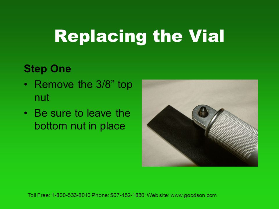 Toll Free: 1-800-533-8010 Phone: 507-452-1830: Web site: www.goodson.com Replacing the Vial Step Two Remove the slotted screw on the opposite end completely