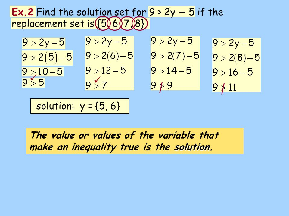 solution The value or values of the variable that make an inequality true is the solution. Ex.2 Find the solution set for 9 > 2y 5 if the replacement