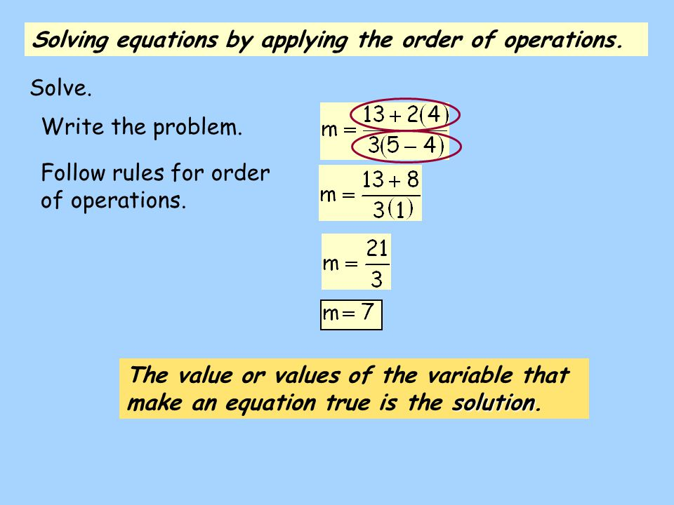 Write the problem. Follow rules for order of operations. Solving equations by applying the order of operations. solution The value or values of the va