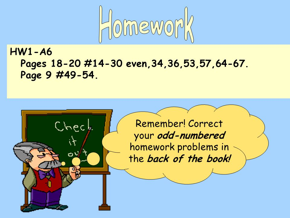 HW1-A6 Pages 18-20 #14-30 even,34,36,53,57,64-67. Page 9 #49-54. Remember! Correct your odd-numbered homework problems in the back of the book!