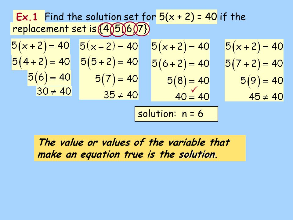 Ex.1 solution The value or values of the variable that make an equation true is the solution. Find the solution set for 5(x + 2) = 40 if the replaceme