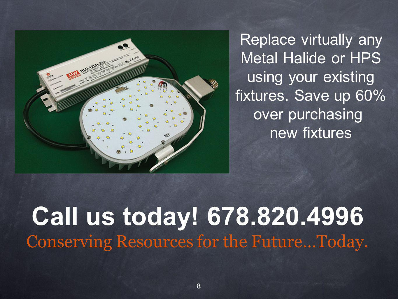 8 Replace virtually any Metal Halide or HPS using your existing fixtures.