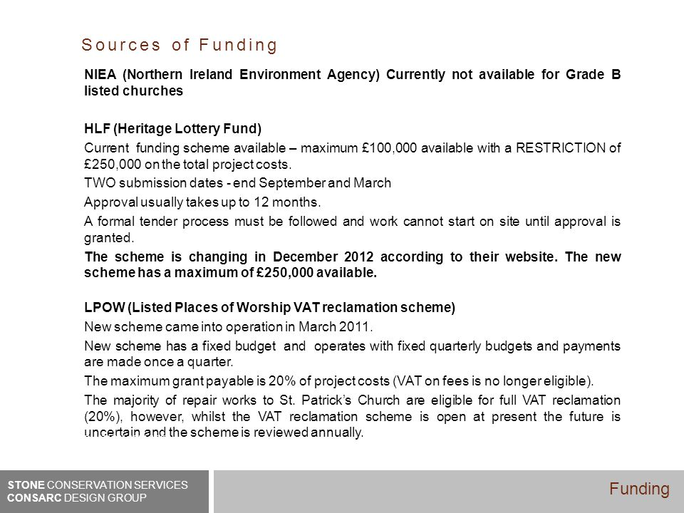 Sources of Funding NIEA (Northern Ireland Environment Agency) Currently not available for Grade B listed churches HLF (Heritage Lottery Fund) Current funding scheme available – maximum £100,000 available with a RESTRICTION of £250,000 on the total project costs.