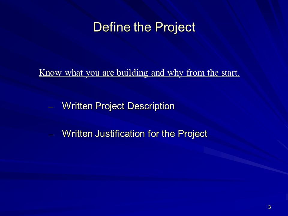 3 Define the Project – Written Project Description – Written Justification for the Project Know what you are building and why from the start.