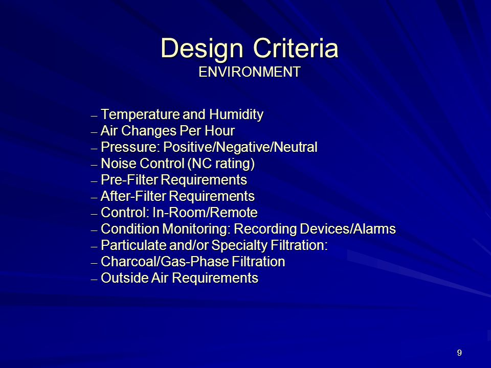 9 Design Criteria ENVIRONMENT – Temperature and Humidity – Air Changes Per Hour – Pressure: Positive/Negative/Neutral – Noise Control (NC rating) – Pre-Filter Requirements – After-Filter Requirements – Control: In-Room/Remote – Condition Monitoring: Recording Devices/Alarms – Particulate and/or Specialty Filtration: – Charcoal/Gas-Phase Filtration – Outside Air Requirements