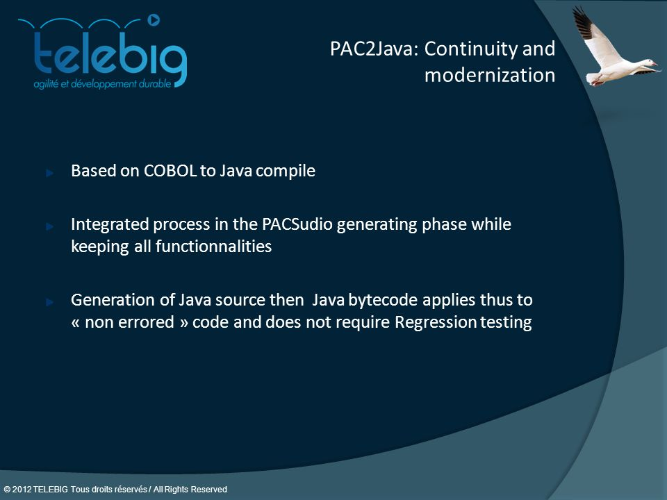 © 2012 TELEBIG Tous droits réservés / All Rights Reserved. PAC2Java: Continuity and modernization Based on COBOL to Java compile Integrated process in