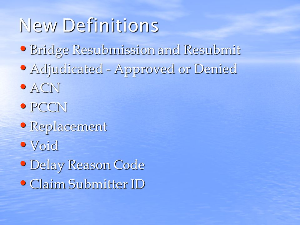 New Definitions Bridge Resubmission and Resubmit Bridge Resubmission and Resubmit Adjudicated - Approved or Denied Adjudicated - Approved or Denied ACN ACN PCCN PCCN Replacement Replacement Void Void Delay Reason Code Delay Reason Code Claim Submitter ID Claim Submitter ID