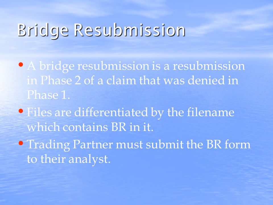Bridge Resubmission A bridge resubmission is a resubmission in Phase 2 of a claim that was denied in Phase 1.