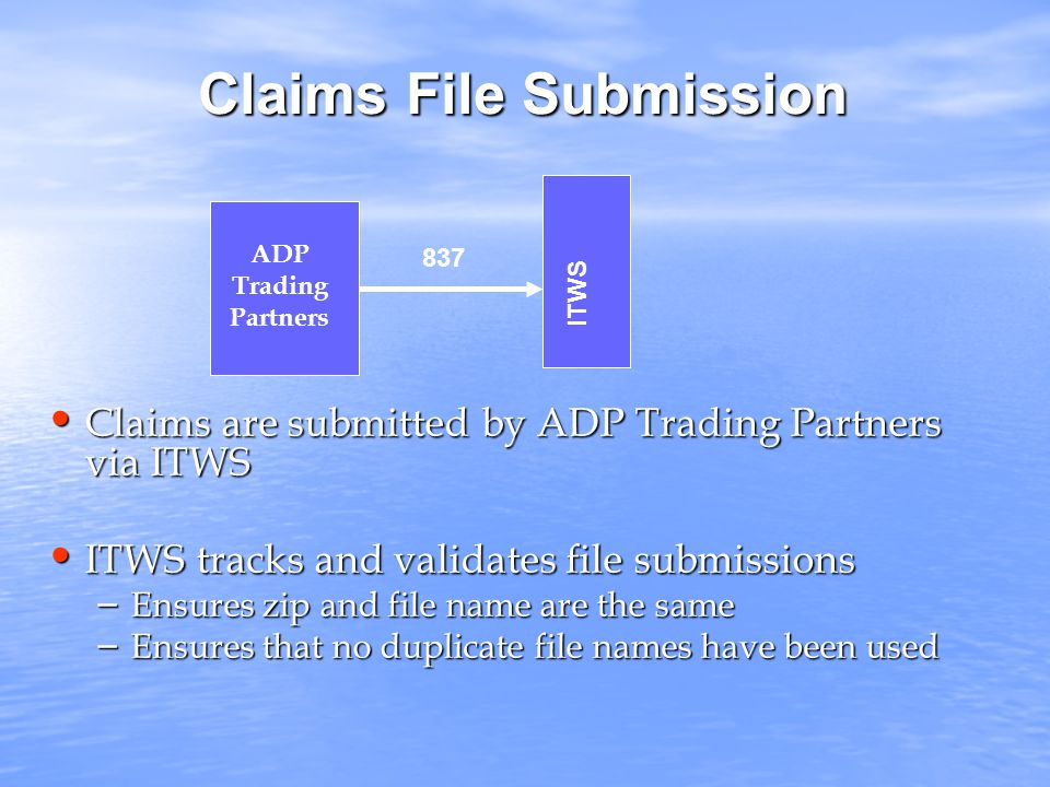 Claims File Submission Claims are submitted by ADP Trading Partners via ITWS Claims are submitted by ADP Trading Partners via ITWS ITWS tracks and validates file submissions ITWS tracks and validates file submissions – Ensures zip and file name are the same – Ensures that no duplicate file names have been used ITWS ADP Trading Partners 837