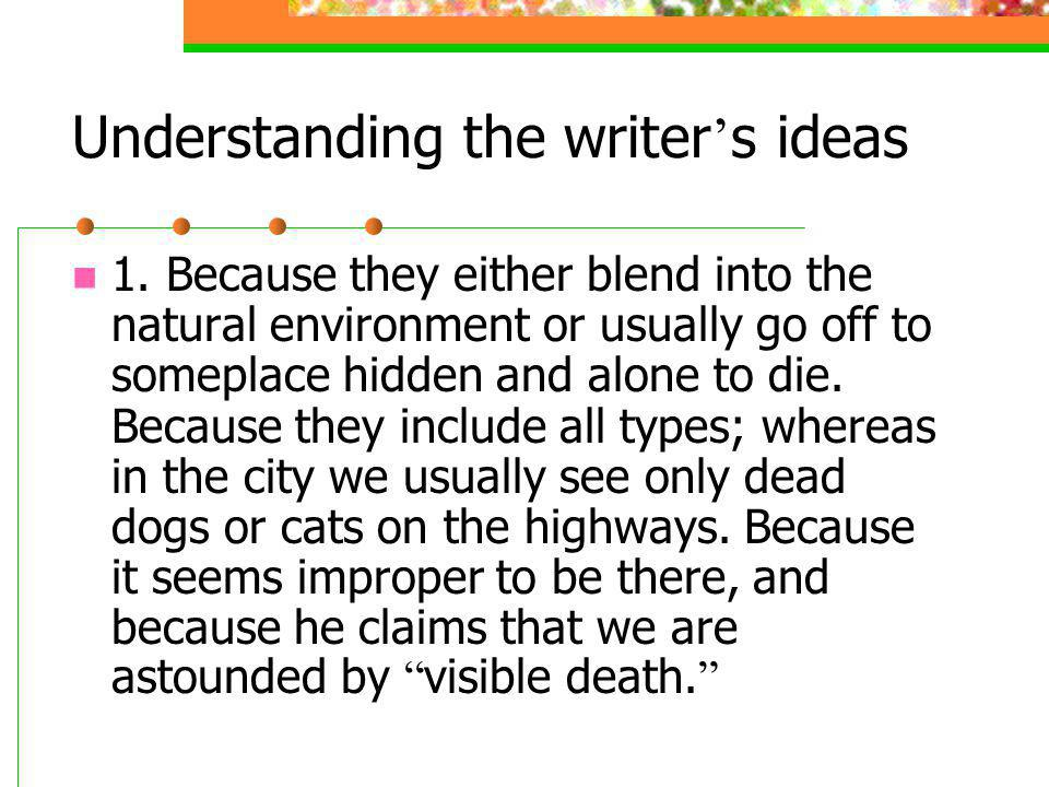 Understanding the writer s ideas 1. Because they either blend into the natural environment or usually go off to someplace hidden and alone to die. Bec
