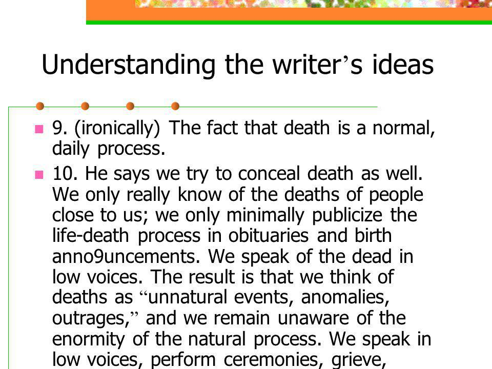 Understanding the writer s ideas 9. (ironically) The fact that death is a normal, daily process. 10. He says we try to conceal death as well. We only