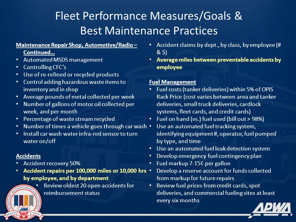 Fleet Performance Measures/Goals & Best Maintenance Practices Maintenance Repair Shop, Automotive/Radio – Continued… Automated MSDS management Controlling CFCs Use of re-refined or recycled products Control adding hazardous waste items to inventory and in shop Average pounds of metal collected per week Number of gallons of motor oil collected per week, and per month Percentage of waste stream recycled Number of times a vehicle goes through car wash Install car wash water infra-red sensor to turn water on/off Accidents Accident recovery 50% Accident repairs per 100,000 miles or 10,000 hrs by employee, and by department Review oldest 20 open accidents for reimbursement status Accident claims by dept., by class, by employee (# & $) Average miles between preventable accidents by employee Fuel Management Fuel costs (tanker deliveries) within 5% of OPIS Rack Price (cost varies between area and tanker deliveries, small truck deliveries, cardlock systems, fleet cards, and credit cards) Fuel on hand (vs.) fuel used (bill out > 98%) Use an automated fuel tracking system, identifying equipment #, operator, fuel pumped by type, and time Use an automated fuel leak detection system Develop emergency fuel contingency plan Fuel markup 7-15¢ per gallon Develop a reserve account for funds collected from markup for future repairs Review fuel prices from credit cards, spot deliveries, and commercial fueling sites at least every six months