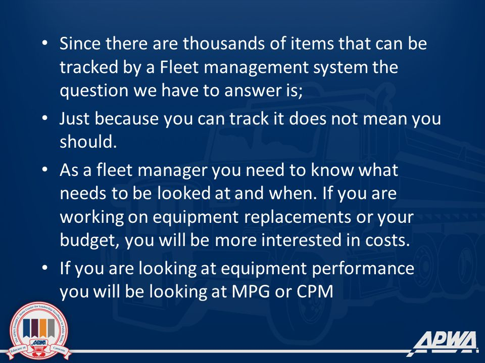 Since there are thousands of items that can be tracked by a Fleet management system the question we have to answer is; Just because you can track it does not mean you should.