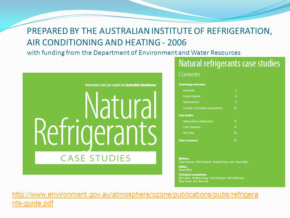 PREPARED BY THE AUSTRALIAN INSTITUTE OF REFRIGERATION, AIR CONDITIONING AND HEATING - 2006 with funding from the Department of Environment and Water Resources http://www.environment.gov.au/atmosphere/ozone/publications/pubs/refrigera nts-guide.pdf