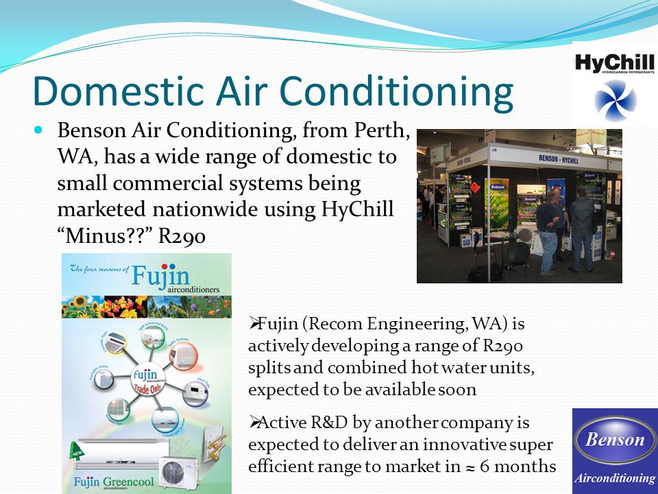 Domestic Air Conditioning Benson Air Conditioning, from Perth, WA, has a wide range of domestic to small commercial systems being marketed nationwide using HyChill Minus?.