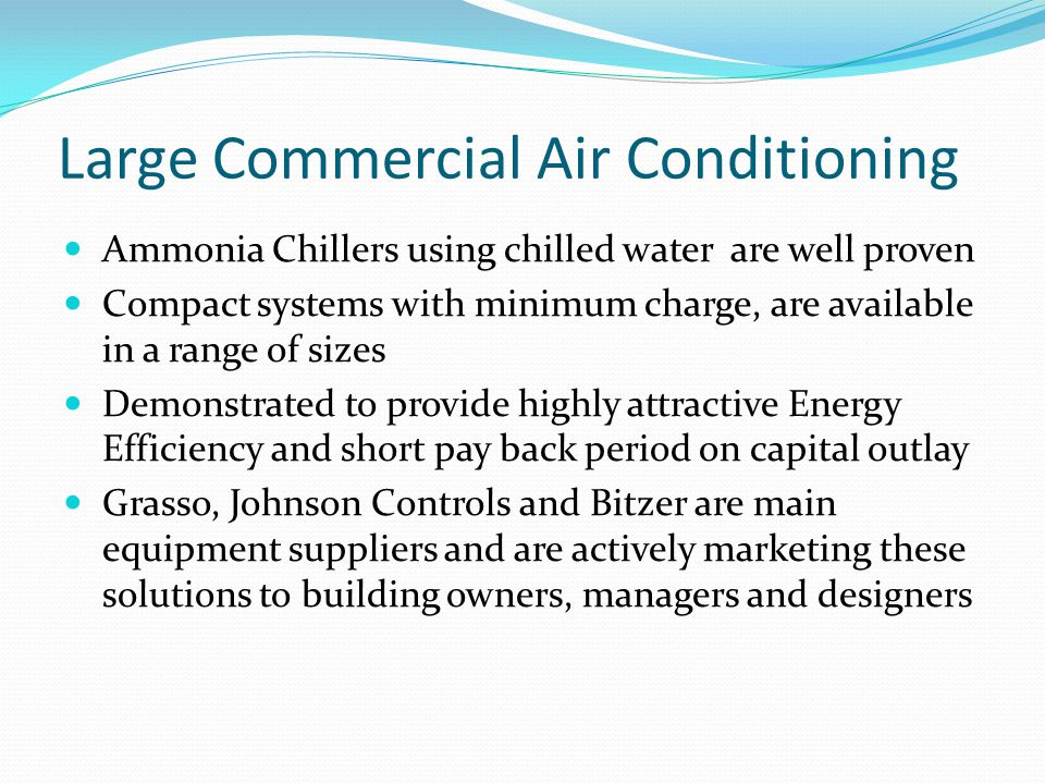 Large Commercial Air Conditioning Ammonia Chillers using chilled water are well proven Compact systems with minimum charge, are available in a range of sizes Demonstrated to provide highly attractive Energy Efficiency and short pay back period on capital outlay Grasso, Johnson Controls and Bitzer are main equipment suppliers and are actively marketing these solutions to building owners, managers and designers