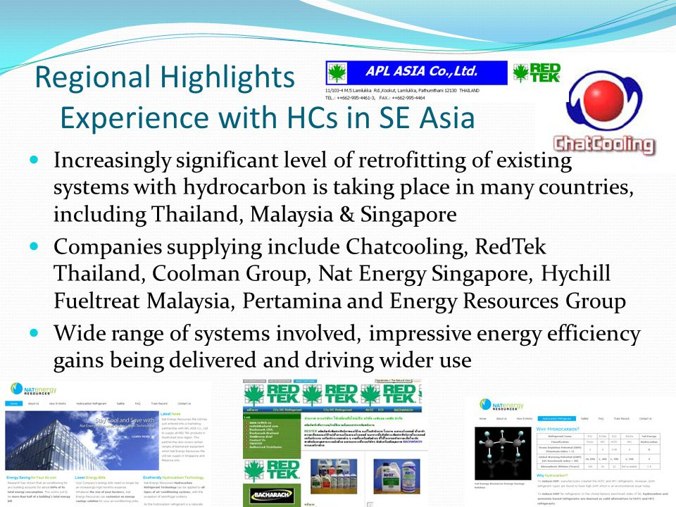 Regional Highlights Experience with HCs in SE Asia Increasingly significant level of retrofitting of existing systems with hydrocarbon is taking place in many countries, including Thailand, Malaysia & Singapore Companies supplying include Chatcooling, RedTek Thailand, Coolman Group, Nat Energy Singapore, Hychill Fueltreat Malaysia, Pertamina and Energy Resources Group Wide range of systems involved, impressive energy efficiency gains being delivered and driving wider use