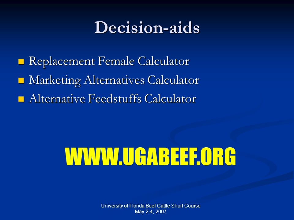 University of Florida Beef Cattle Short Course May 2-4, 2007 Decision-aids Replacement Female Calculator Replacement Female Calculator Marketing Alternatives Calculator Marketing Alternatives Calculator Alternative Feedstuffs Calculator Alternative Feedstuffs Calculator WWW.UGABEEF.ORG